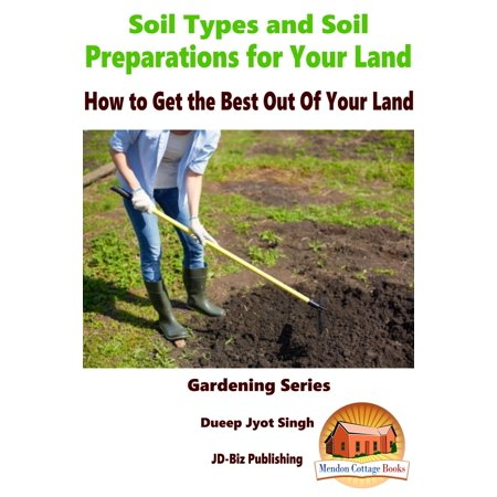 Soil Types and Soil Preparation for Your Land: How to Get the Best Out Of Your Land -