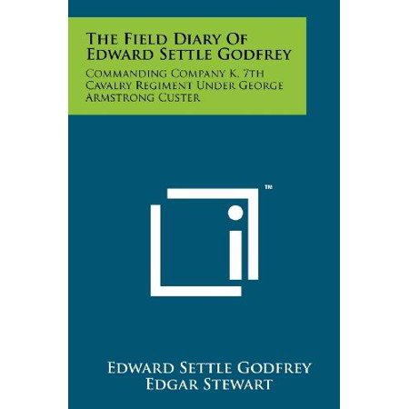 The Field Diary Of Edward Settle Godfrey  Commanding Company K  7Th Cavalry Regiment Under George Armstrong Custer