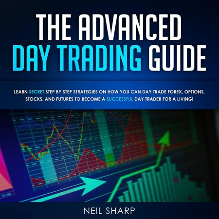The Advanced Day Trading Guide Learn Secret Step by Step Strategies on How You Can Day Trade Forex, Options, Stocks, and Futures to Become a SUCCESSFUL Day Trader For a Living! -