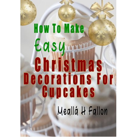 How To Make Easy Christmas Decorations For Cupcakes - eBook ()
