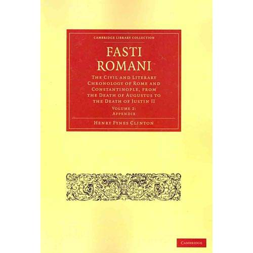 Fasti Romani: The Civil and Literary Chronology of Rome and Constantinople, from the Death of Augustus to the Death of Justin II