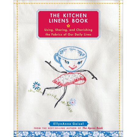 The Kitchen Linens Book : Using, Sharing, and Cherishing the Fabrics of Our Daily