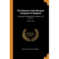 The History of the Norman Conquest of England : The Reign of Eadward the Confessor. 2D Ed., Re; Volume 1870