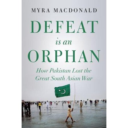 Defeat Is An Orphan  How Pakistan Lost The Great South Asian War