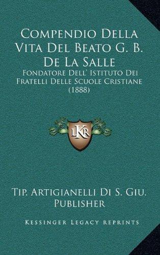 Compendio Della Vita del Beato G. B. de La Salle : Fondatore Dell' Istituto Dei Fratelli... by Kessinger Publishing