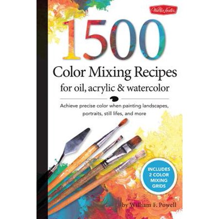 1,500 Color Mixing Recipes for Oil, Acrylic & Watercolor : Achieve Precise Color When Painting Landscapes, Portraits, Still Lifes, and More