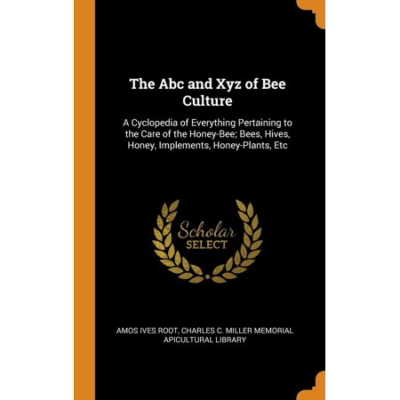 The ABC and Xyz of Bee Culture : A Cyclopedia of Everything Pertaining to the Care of the Honey-Bee; Bees, Hives, Honey, Implements, Honey-Plants,