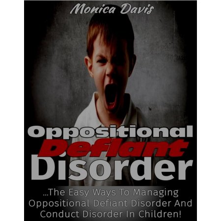 Oppositional Defiant Disorder: The Easy Ways to Managing Oppositional Defiant Disorder and Conduct Disorder in Children! - (Medication For Oppositional Defiant Disorder In Children)