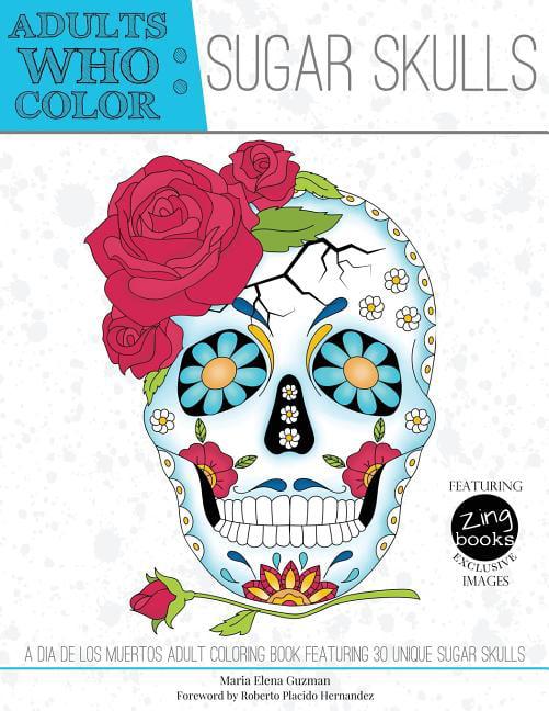 Adults Who Color Sugar Skulls: A Dia De Los Muertos Adult Coloring Book  Featuring 30 Unique Sugar Skulls (Paperback) - Walmart.com - Walmart.com