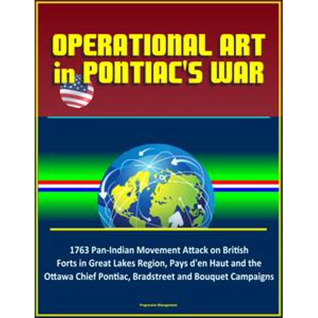 Operational Art in Pontiac's War: 1763 Pan-Indian Movement Attack on British Forts in Great Lakes Region, Pays d'en Haut and the Ottawa Chief Pontiac, Bradstreet and Bouquet Campaigns - eBook (Halloween Stores In Ottawa)