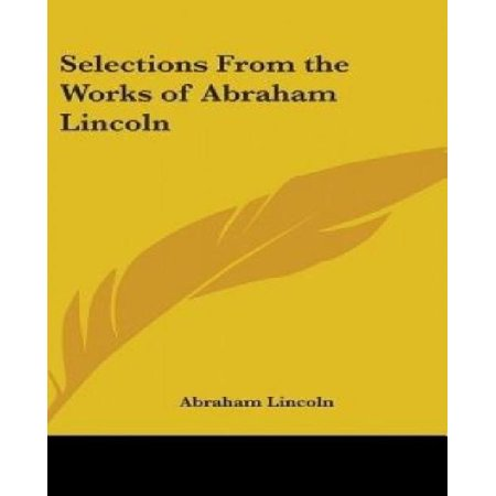 Selections From The Works Of Abraham Lincoln