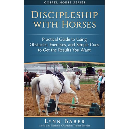 Discipleship with Horses: Practical Guide to Using Obstacles, Exercises, and Simple Cues to Get the Results You Want -