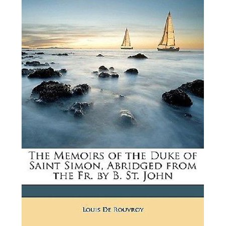 The Memoirs Of The Duke Of Saint Simon  Abridged From The Fr  By B  St  John