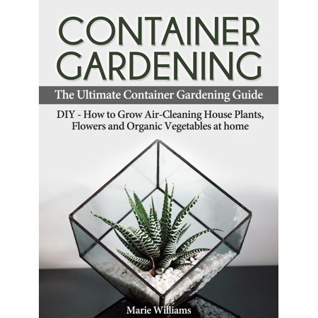 Container Gardening: The Ultimate Container Gardening Guide: DIY - How to Grow Air-Cleaning House Plants, Flowers and Organic Vegetables at home - eBook