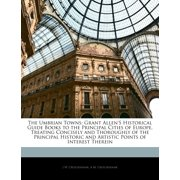 The Umbrian Towns : Grant Allen's Historical Guide Books to the Principal Cities of Europe, Treating Concisely and Thoroughly of the Principal Historic and Artistic Points of Interest Therein