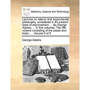 Lectures on Natural and Experimental Philosophy, Considered in It's Present State of Improvement. ... by George Adams, ... in Five Volumes. the Fifth Volume Consisting of the Plates and Index. ... Volume 3 of 5
