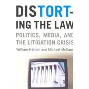Distorting the Law : Politics, Media, and the Litigation Crisis