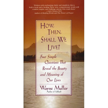 How Then, Shall We Live? : Four Simple Questions That Reveal the Beauty and Meaning of Our