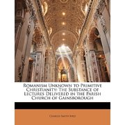 Romanism Unknown to Primitive Christianity : The Substance of Lectures Delivered in the Parish Church of Gainsborough