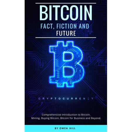 Bitcoin: Fact, Fiction and Future. Comprehensive Introduction to Bitcoin. Mining, Buying Bitcoin, Bitcoin for Business and beyond -