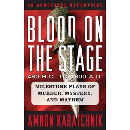 Blood on the Stage, 480 B.C. to 1600 A.D. : Milestone Plays of Murder, Mystery, and Mayhem: An Annotated