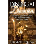 Dining at Downton: Traditions of the Table and Delicious Recipes From The Unofficial Guide to Downton Abbey - eBook