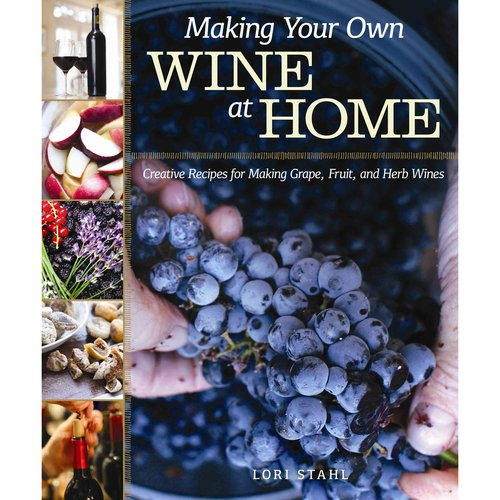 Making Your Own Wine at Home: Creative Recipes for Making Grape, Fruit, and Herb Wines