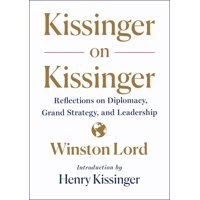 Kissinger on Kissinger : Reflections on Diplomacy, Grand Strategy, and Leadership