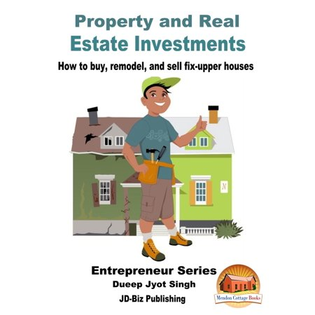 Property and Real Estate Investments: How To Buy, Remodel, and Sell Fix-upper Houses -
