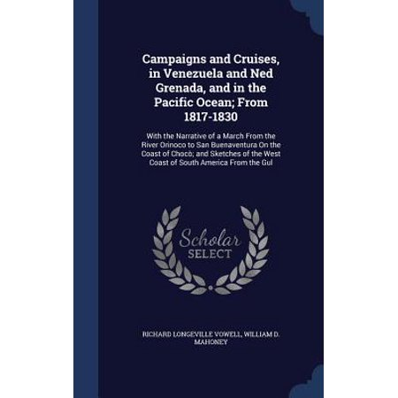 Campaigns and Cruises, in Venezuela and Ned Grenada, and in the Pacific Ocean; From 1817-1830 : With the Narrative of a March from the River Orinoco to San Buenaventura on the Coast of Choco; And Sketches of the West Coast of South America from the