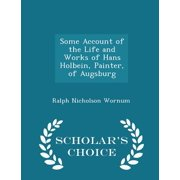 Some Account of the Life and Works of Hans Holbein, Painter, of Augsburg - Scholar's Choice Edition