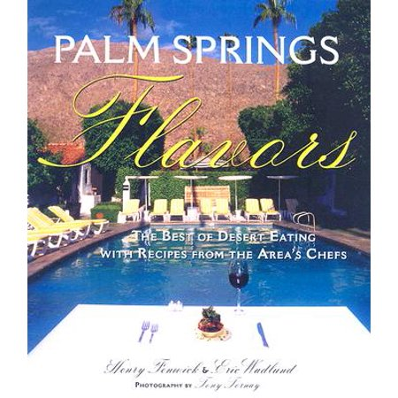 Palm Springs Flavors : The Best of Desert Eating, with Recipes from the Area's