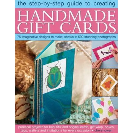 The Step-By-Step Guide to Creating Handmade Gift Cards : 75 Imaginative Designs to Make, Shown in 500 Stunning Photographs