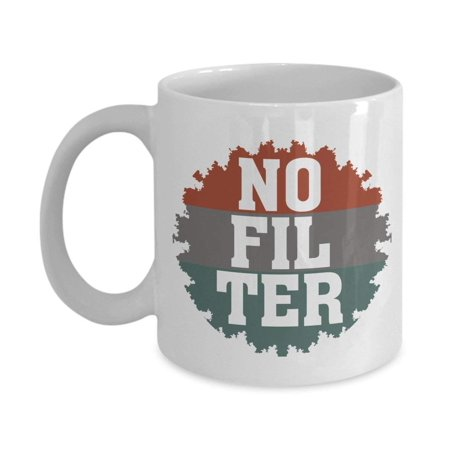 No Filter Sarcastic Coffee & Tea Gift Mug For Mom, Dad, Sister, Brother, Best Friend, Girlfriend, Boyfriend, Coworker And Other Rude