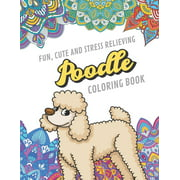 Fun Cute And Stress Relieving Poodle Coloring Book : Find Relaxation And Mindfulness By Coloring the Stress Away With Beautiful Black and White Poodle Dogs Puppies and Mandala Color Pages For All Ages. Perfect Gag Gift Birthday Present or Holidays (Paperback)