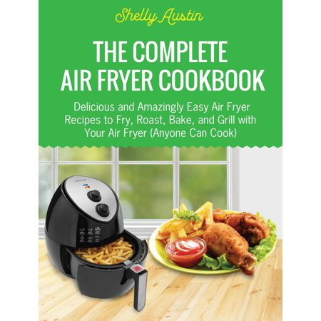 The Complete Air Fryer Cookbook: Delicious and Amazingly Easy Air Fryer Recipes to Fry, Roast, Bake, and Grill with Your Air Fryer (Anyone Can Cook) - (An Equipment To Bake Or Roast Food)