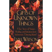 Gifts of Unknown Things : A True Story of Nature, Healing, and Initiation from Indonesia's Dancing Island
