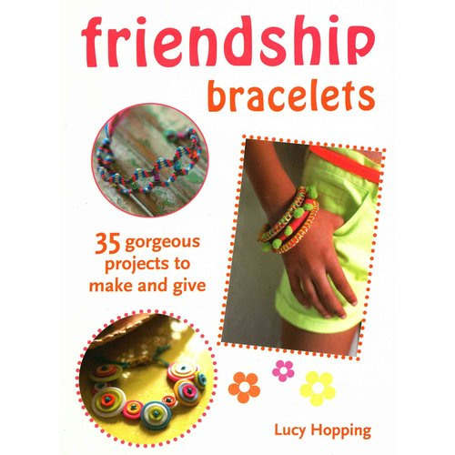 Friendship Bracelets: 35 Gorgeous Projects to Make and Give