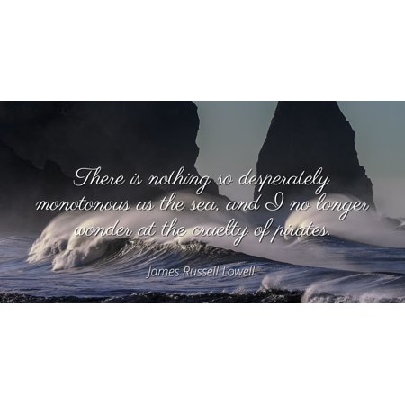 James Russell Lowell - Famous Quotes Laminated POSTER PRINT 24x20 - There is nothing so desperately monotonous as the sea, and I no longer wonder at the cruelty of pirates.