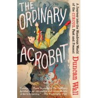 The Ordinary Acrobat : A Journey Into the Wondrous World of Circus, Past and Present