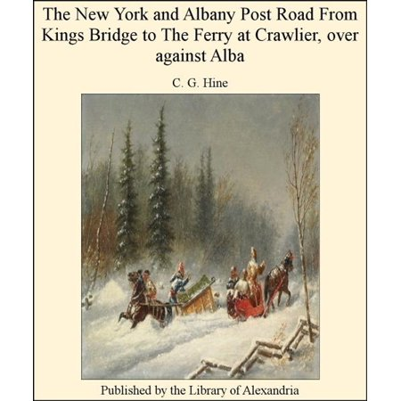 The New York and Albany Post Road From Kings Bridge to The Ferry at Crawlier, over against Alba - eBook ()