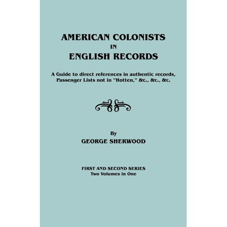 American Colonists in English Records. a Guide to Direct References in Authentic Records, Passenger Lists Not in Hotten, &C., &C., &C. First and SEC