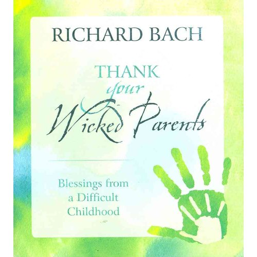 Thank Your Wicked Parents: Blesings from a Difficult Childhood