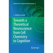 Springer Cognitive and Neural Systems: Towards a Theoretical Neuroscience: From Cell Chemistry to Cognition (Paperback)