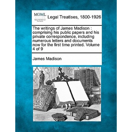 The Writings of James Madison : Comprising His Public Papers and His Private Correspondence, Including Numerous Letters and Documents Now for the First Time Printed. Volume 4 of 9