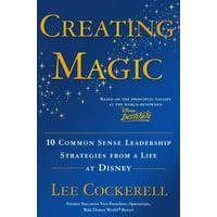 Creating Magic : 10 Common Sense Leadership Strategies from a Life at Disney