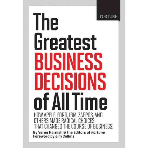 The Greatest Business Decisions of All Time: How Apple, Ford, IBM, Zappos, and Others Made Radical Choices That Changed the Course of Business