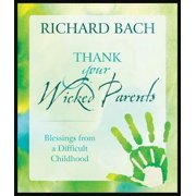 Thank Your Wicked Parents : Blessings from a Difficult Childhood