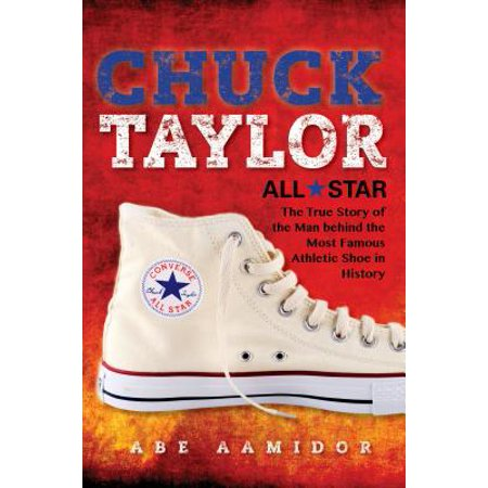 Chuck Taylor, All Star : The True Story of the Man Behind the Most Famous Athletic Shoe in History