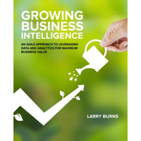 Growing Business Intelligence : An Agile Approach to Leveraging Data and Analytics for Maximum Business